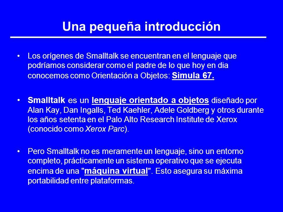 Una pequeña introducción Los orígenes de Smalltalk se encuentran en el lenguaje que podríamos considerar como el padre de lo que hoy en dia conocemos
