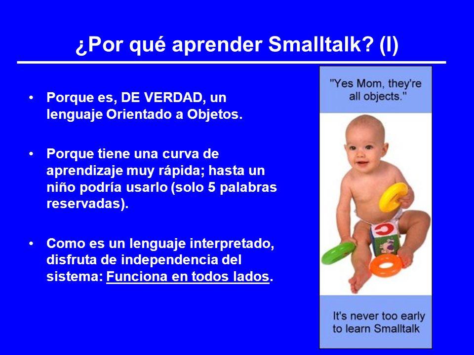¿Por qué aprender Smalltalk? (I) Porque es, DE VERDAD, un lenguaje Orientado a Objetos. Porque tiene una curva de aprendizaje muy rápida; hasta un niñ