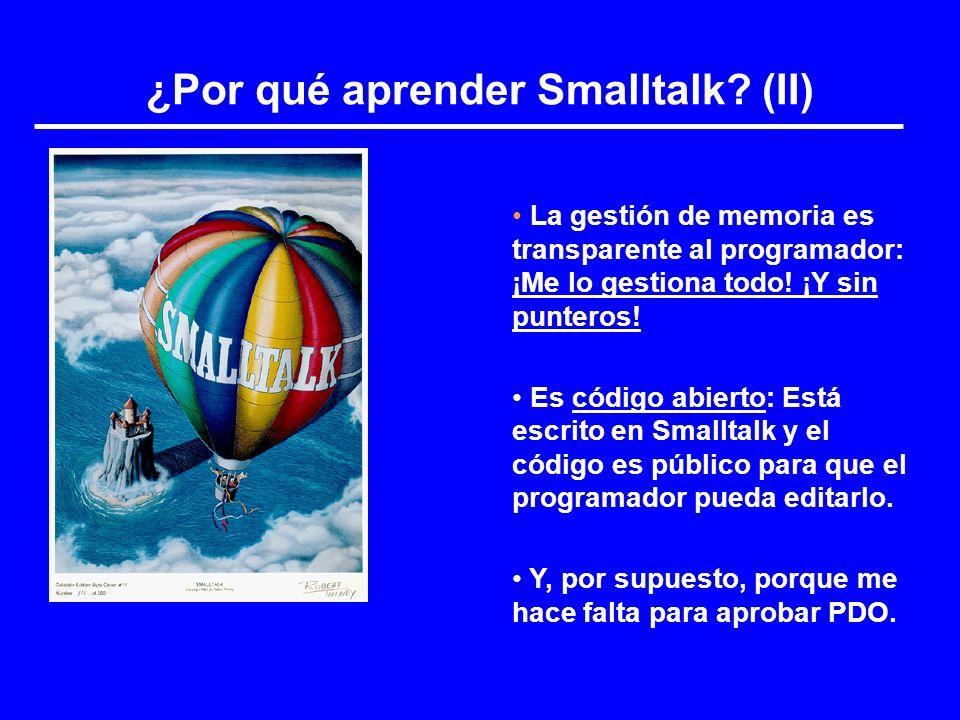 ¿Por qué aprender Smalltalk? (II) La gestión de memoria es transparente al programador: ¡Me lo gestiona todo! ¡Y sin punteros! Es código abierto: Está