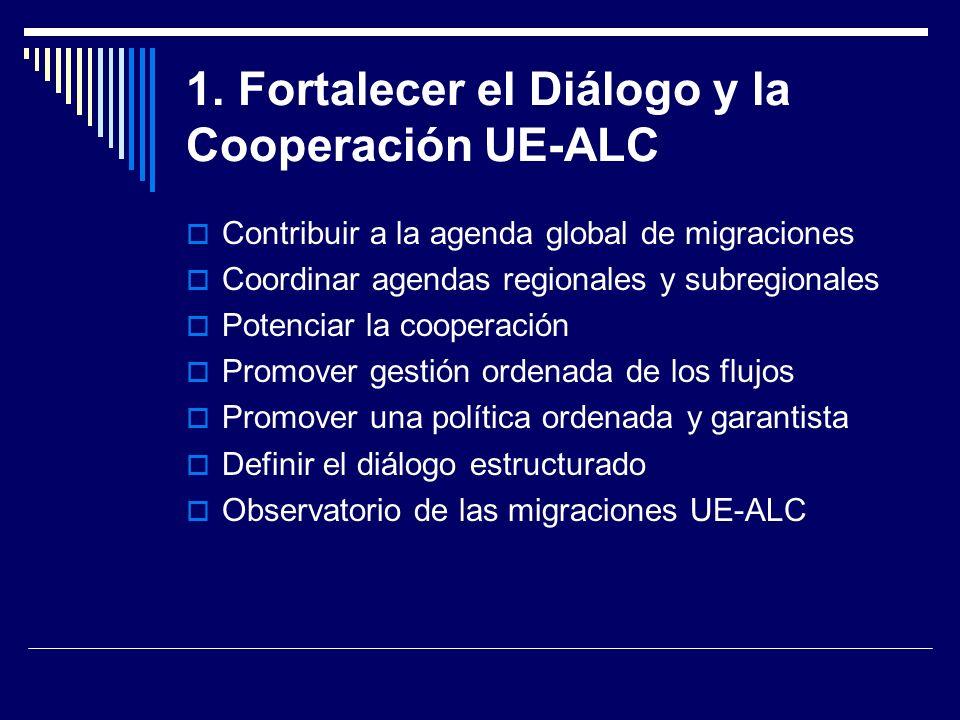 1. Fortalecer el Diálogo y la Cooperación UE-ALC Contribuir a la agenda global de migraciones Coordinar agendas regionales y subregionales Potenciar l