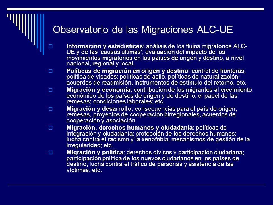 Observatorio de las Migraciones ALC-UE Información y estadísticas: análisis de los flujos migratorios ALC- UE y de las causas últimas; evaluación del impacto de los movimientos migratorios en los países de origen y destino, a nivel nacional, regional y local.