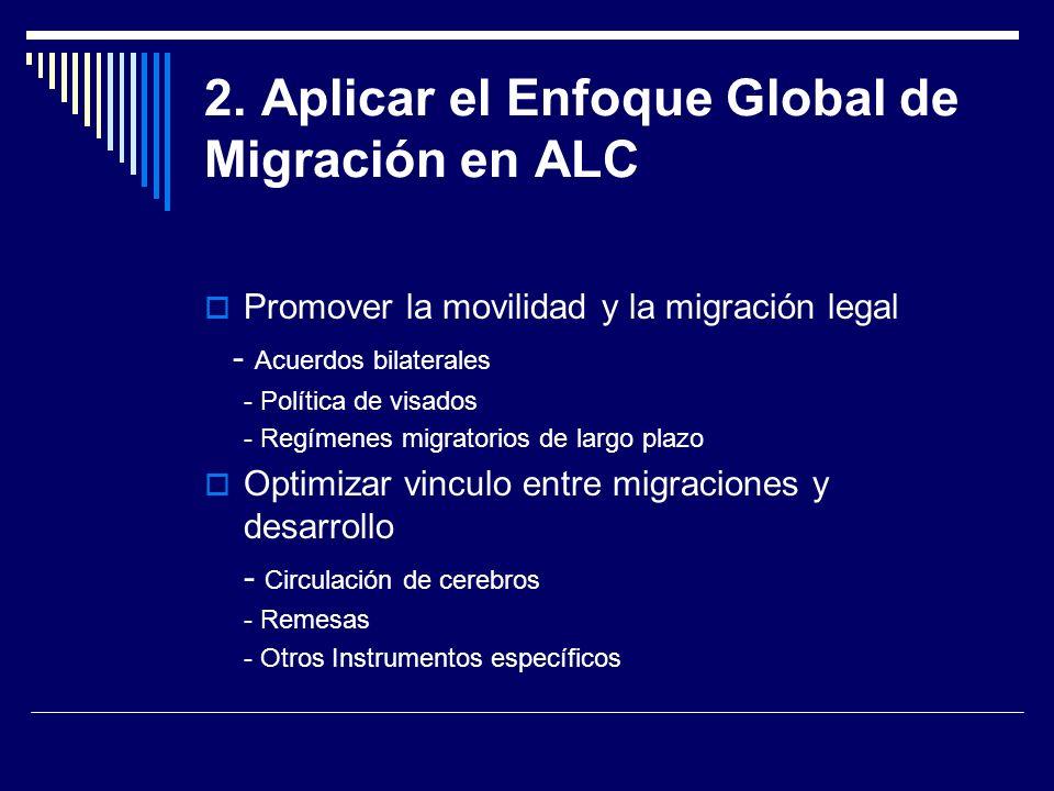 2. Aplicar el Enfoque Global de Migración en ALC Promover la movilidad y la migración legal - Acuerdos bilaterales - Política de visados - Regímenes m