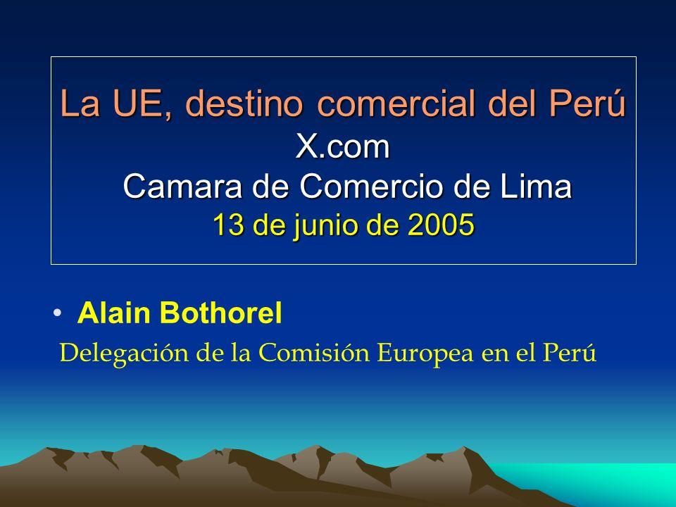 La UE, destino comercial del Perú X.com Camara de Comercio de Lima 13 de junio de 2005 Alain Bothorel Delegación de la Comisión Europea en el Perú