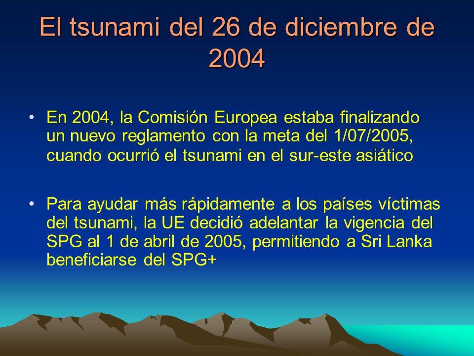 El tsunami del 26 de diciembre de 2004 En 2004, la Comisión Europea estaba finalizando un nuevo reglamento con la meta del 1/07/2005, cuando ocurrió el tsunami en el sur-este asiático Para ayudar más rápidamente a los países víctimas del tsunami, la UE decidió adelantar la vigencia del SPG al 1 de abril de 2005, permitiendo a Sri Lanka beneficiarse del SPG+
