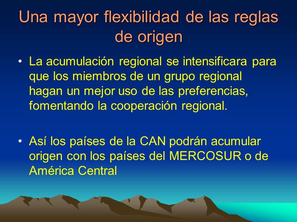 Una mayor flexibilidad de las reglas de origen La acumulación regional se intensificara para que los miembros de un grupo regional hagan un mejor uso de las preferencias, fomentando la cooperación regional.