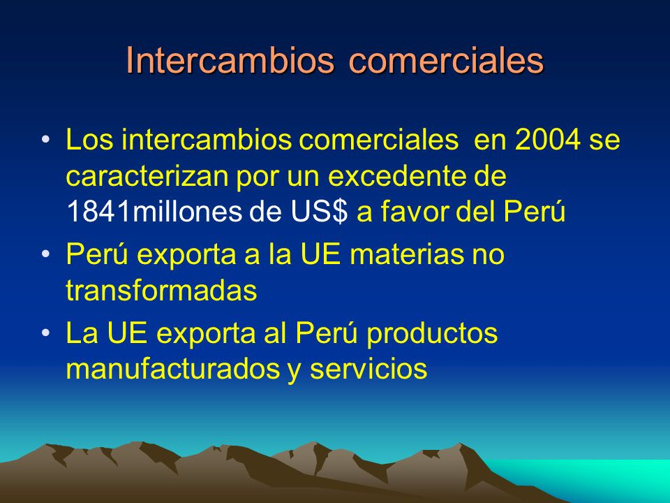 Intercambios comerciales Los intercambios comerciales en 2004 se caracterizan por un excedente de 1841millones de US$ a favor del Perú Perú exporta a la UE materias no transformadas La UE exporta al Perú productos manufacturados y servicios