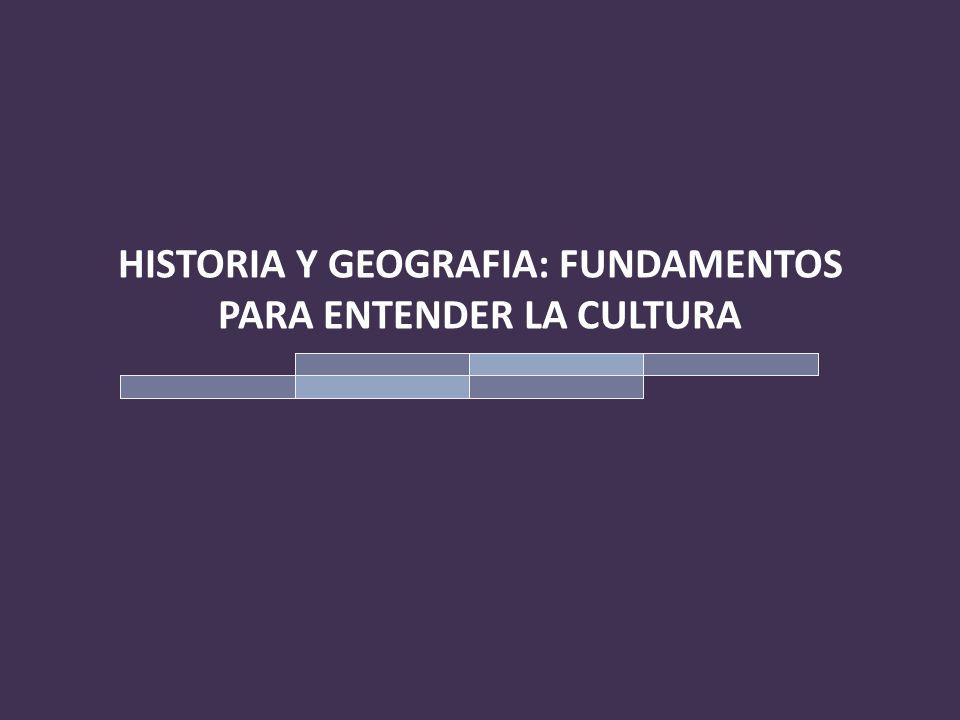 HISTORIA Y GEOGRAFIA: FUNDAMENTOS PARA ENTENDER LA CULTURA