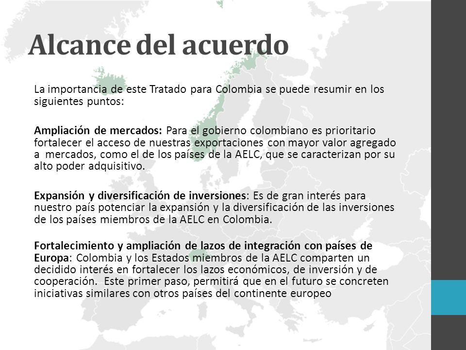 Alcance del acuerdo La importancia de este Tratado para Colombia se puede resumir en los siguientes puntos: Ampliación de mercados: Para el gobierno colombiano es prioritario fortalecer el acceso de nuestras exportaciones con mayor valor agregado a mercados, como el de los países de la AELC, que se caracterizan por su alto poder adquisitivo.