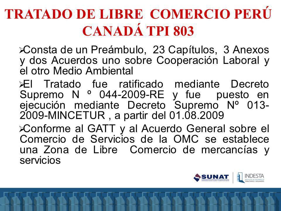 ACUERDO/TPI NORMAS PREFERENCIAS NEGOCIACIÓN NOMENCLATURA CUOTASNORMA DE ORIGENEXCEPCIÓN PRESENTACIÓN CO TLC PERÚ-CANADÁ 803 (29.05.08) Consta de un Preámbulo, 23 Capítulos, 3 Anexos y dos Acuerdos uno sobre Cooperación Laboral y el otro Medio Ambiental El Tratado fue ratificado con DS Nº 044-2009-RE y fue puesto en ejecución mediante DS Nº 013-2009- MINCETUR (01.08.09) INTA-PE.01.20 Universo Arancelario 7 Categorías de desgravación que van desde la letra A hasta la G (A, B, C, D, E -sin eliminación arancelaria- F Y G) Sistema Armonizado Arancel base (01.04.07) SI (azúcar, Cerdo.