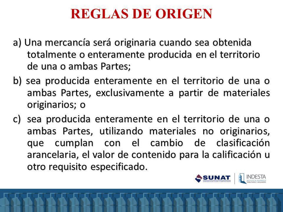 REGLAS DE ORIGEN a) Una mercancía será originaria cuando sea obtenida totalmente o enteramente producida en el territorio de una o ambas Partes; b) se