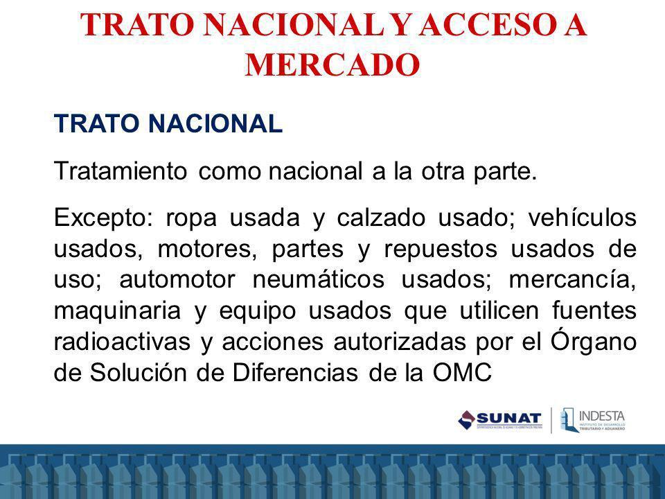 TRATO NACIONAL Tratamiento como nacional a la otra parte. Excepto: ropa usada y calzado usado; vehículos usados, motores, partes y repuestos usados de