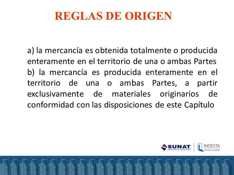 REGLAS DE ORIGEN a) la mercancía es obtenida totalmente o producida enteramente en el territorio de una o ambas Partes b) la mercancía es producida en