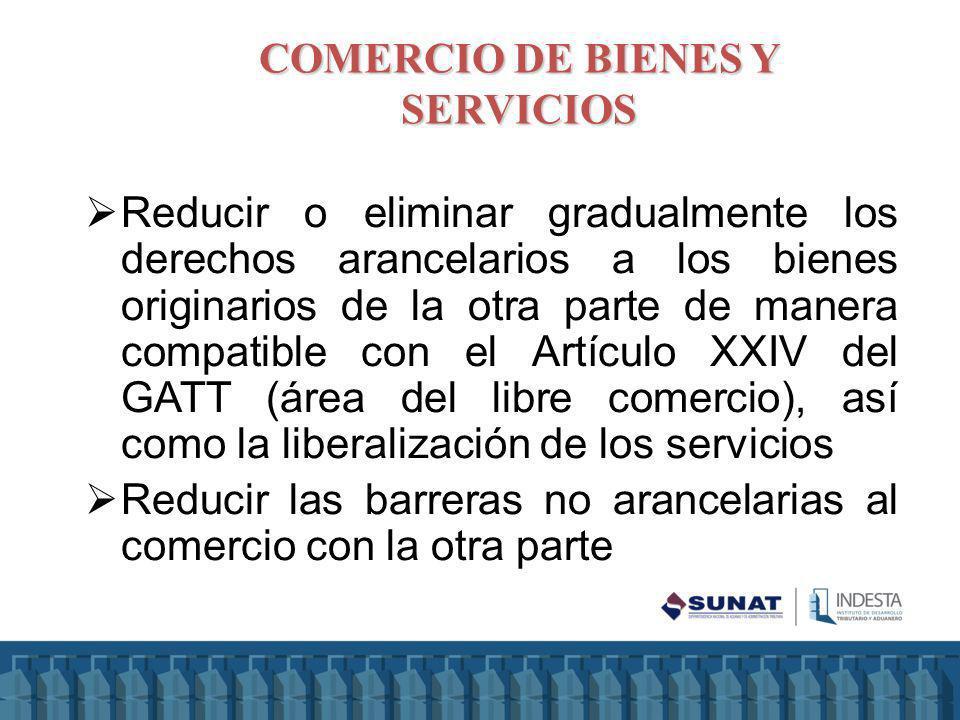 COMERCIO DE BIENES Y SERVICIOS Reducir o eliminar gradualmente los derechos arancelarios a los bienes originarios de la otra parte de manera compatibl
