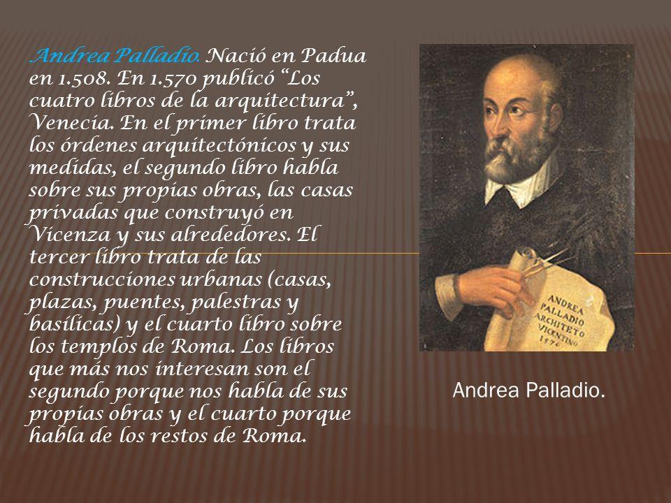 Andrea Palladio. Nació en Padua en 1.508. En 1.570 publicó Los cuatro libros de la arquitectura, Venecia. En el primer libro trata los órdenes arquite