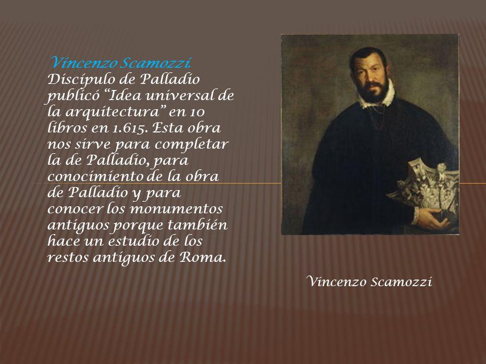Vincenzo Scamozzi. Discípulo de Palladio publicó Idea universal de la arquitectura en 10 libros en 1.615. Esta obra nos sirve para completar la de Pal