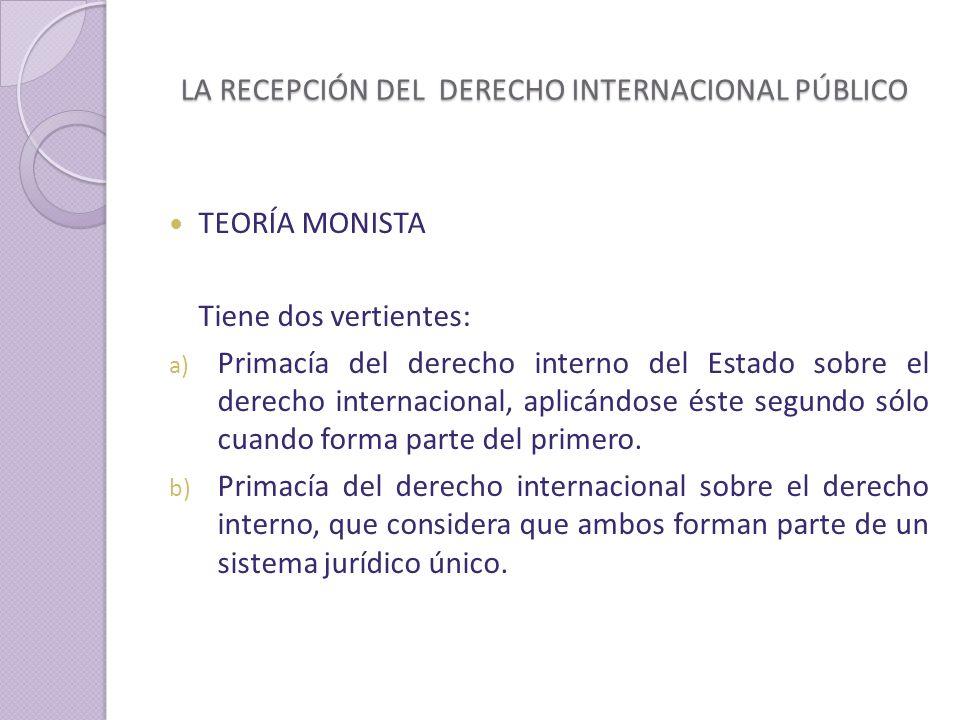 LA RECEPCIÓN DEL DERECHO INTERNACIONAL PÚBLICO TEORÍA MONISTA Tiene dos vertientes: a) Primacía del derecho interno del Estado sobre el derecho internacional, aplicándose éste segundo sólo cuando forma parte del primero.