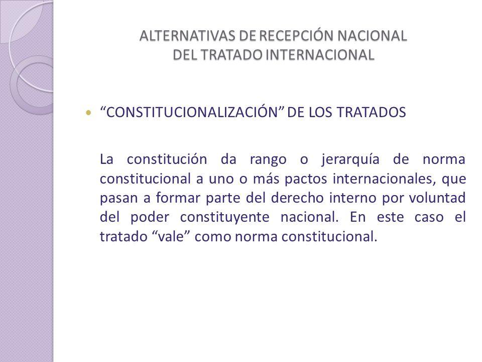 ALTERNATIVAS DE RECEPCIÓN NACIONAL DEL TRATADO INTERNACIONAL CONSTITUCIONALIZACIÓN DE LOS TRATADOS La constitución da rango o jerarquía de norma constitucional a uno o más pactos internacionales, que pasan a formar parte del derecho interno por voluntad del poder constituyente nacional.