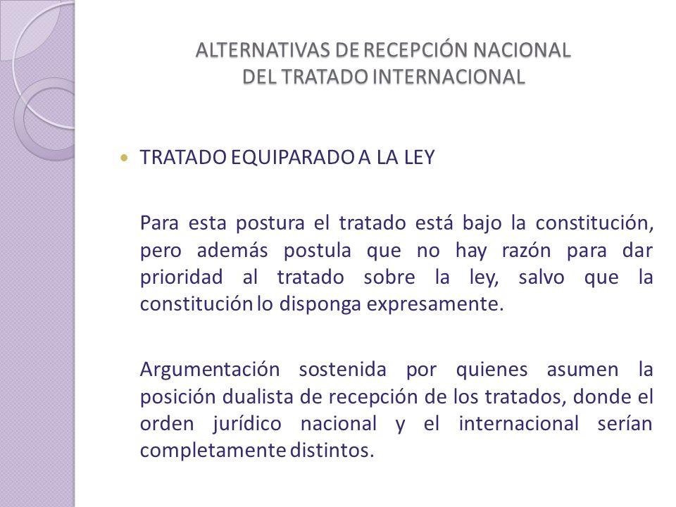ALTERNATIVAS DE RECEPCIÓN NACIONAL DEL TRATADO INTERNACIONAL TRATADO EQUIPARADO A LA LEY Para esta postura el tratado está bajo la constitución, pero además postula que no hay razón para dar prioridad al tratado sobre la ley, salvo que la constitución lo disponga expresamente.