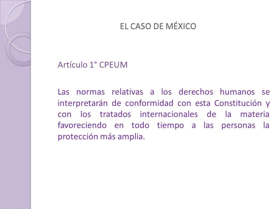 EL CASO DE MÉXICO Artículo 1° CPEUM Las normas relativas a los derechos humanos se interpretarán de conformidad con esta Constitución y con los tratados internacionales de la materia favoreciendo en todo tiempo a las personas la protección más amplia.