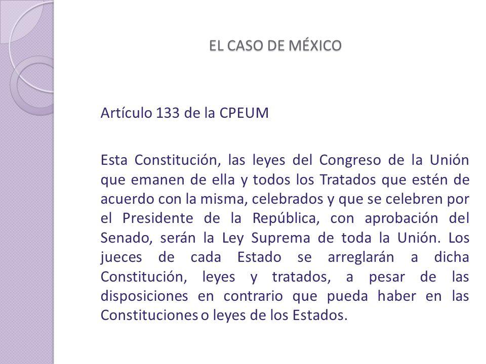 EL CASO DE MÉXICO Artículo 133 de la CPEUM Esta Constitución, las leyes del Congreso de la Unión que emanen de ella y todos los Tratados que estén de acuerdo con la misma, celebrados y que se celebren por el Presidente de la República, con aprobación del Senado, serán la Ley Suprema de toda la Unión.