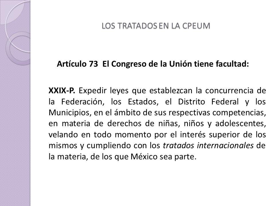 LOS TRATADOS EN LA CPEUM Artículo 73 El Congreso de la Unión tiene facultad: XXIX-P.