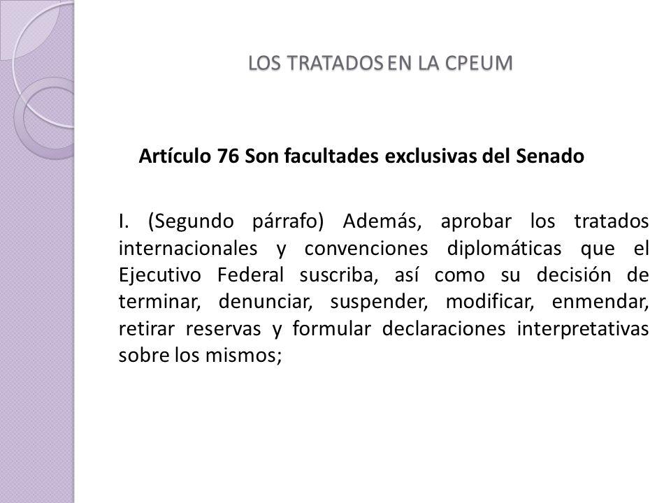 LOS TRATADOS EN LA CPEUM Artículo 76 Son facultades exclusivas del Senado I.