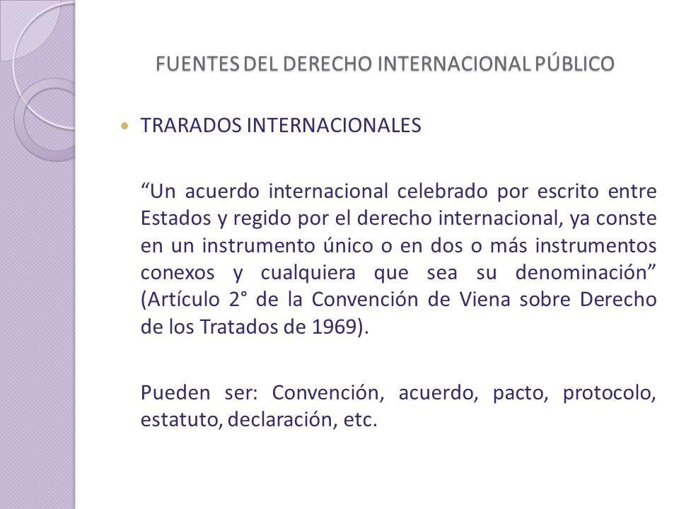 FUENTES DEL DERECHO INTERNACIONAL PÚBLICO TRARADOS INTERNACIONALES Un acuerdo internacional celebrado por escrito entre Estados y regido por el derecho internacional, ya conste en un instrumento único o en dos o más instrumentos conexos y cualquiera que sea su denominación (Artículo 2° de la Convención de Viena sobre Derecho de los Tratados de 1969).