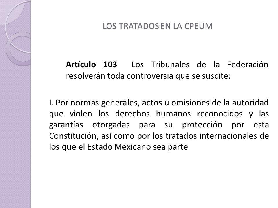 LOS TRATADOS EN LA CPEUM Artículo 103 Los Tribunales de la Federación resolverán toda controversia que se suscite: I.