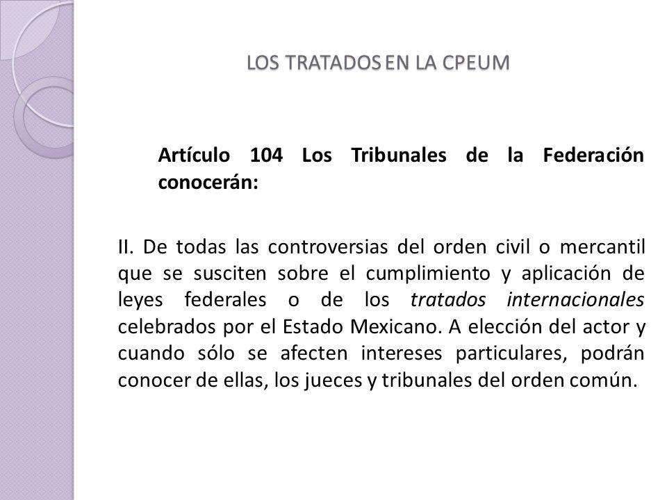 LOS TRATADOS EN LA CPEUM Artículo 104 Los Tribunales de la Federación conocerán: II.