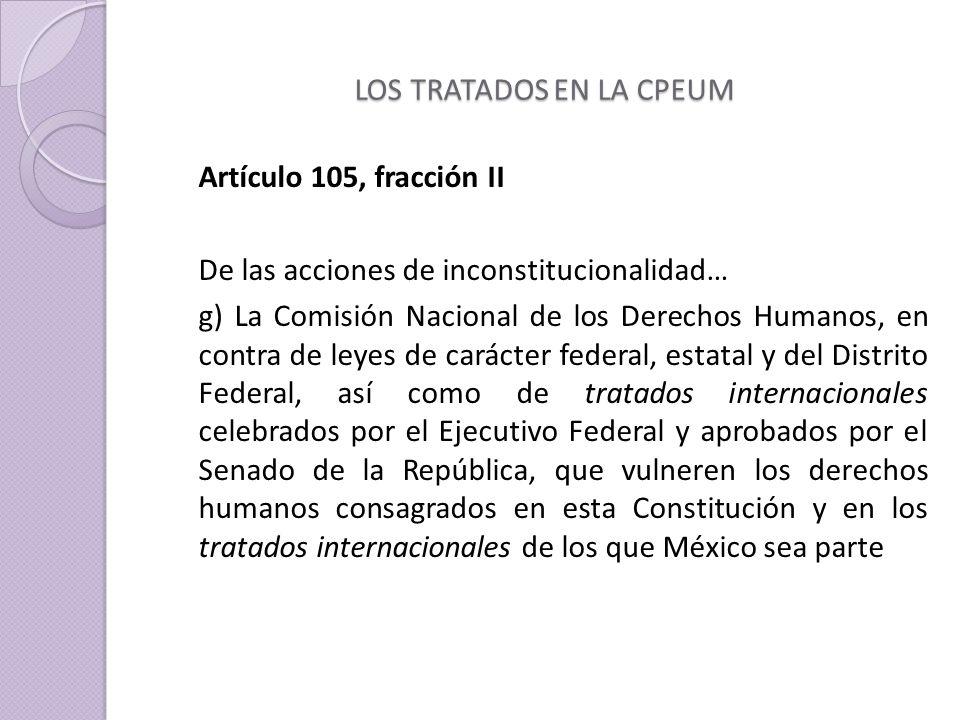 LOS TRATADOS EN LA CPEUM Artículo 105, fracción II De las acciones de inconstitucionalidad… g) La Comisión Nacional de los Derechos Humanos, en contra de leyes de carácter federal, estatal y del Distrito Federal, así como de tratados internacionales celebrados por el Ejecutivo Federal y aprobados por el Senado de la República, que vulneren los derechos humanos consagrados en esta Constitución y en los tratados internacionales de los que México sea parte