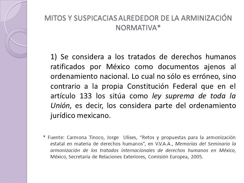 MITOS Y SUSPICACIAS ALREDEDOR DE LA ARMINIZACIÓN NORMATIVA* 1) Se considera a los tratados de derechos humanos ratificados por México como documentos ajenos al ordenamiento nacional.