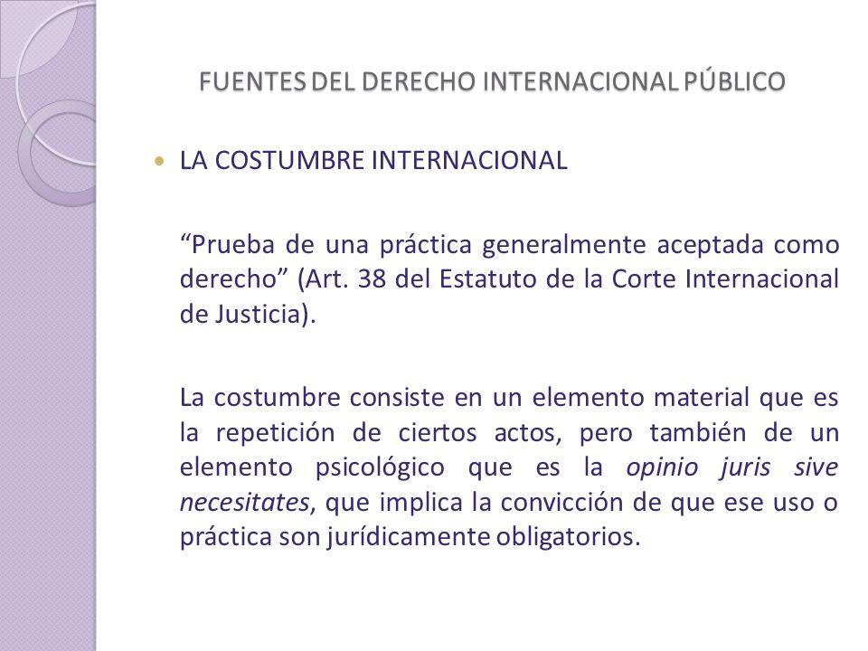 FUENTES DEL DERECHO INTERNACIONAL PÚBLICO LA COSTUMBRE INTERNACIONAL Prueba de una práctica generalmente aceptada como derecho (Art.