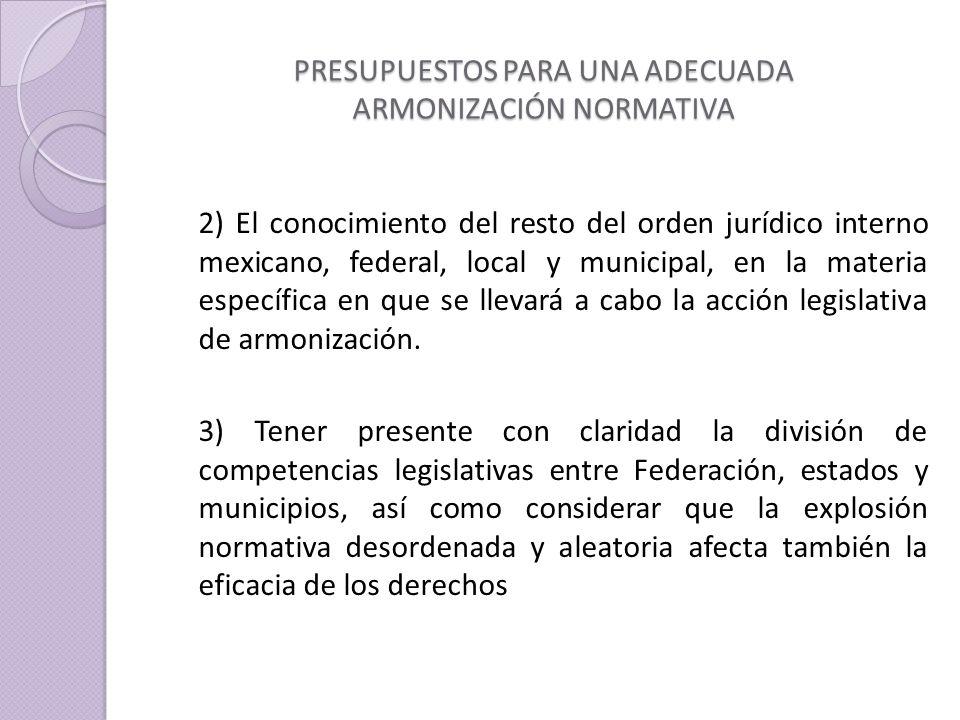 PRESUPUESTOS PARA UNA ADECUADA ARMONIZACIÓN NORMATIVA 2) El conocimiento del resto del orden jurídico interno mexicano, federal, local y municipal, en la materia específica en que se llevará a cabo la acción legislativa de armonización.