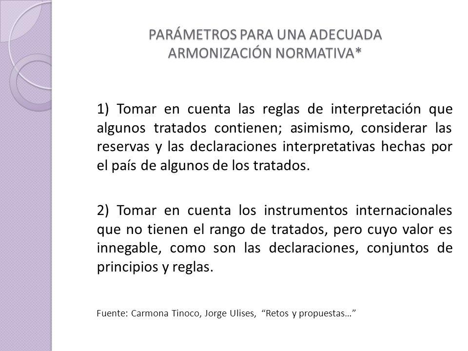 PARÁMETROS PARA UNA ADECUADA ARMONIZACIÓN NORMATIVA* 1) Tomar en cuenta las reglas de interpretación que algunos tratados contienen; asimismo, considerar las reservas y las declaraciones interpretativas hechas por el país de algunos de los tratados.