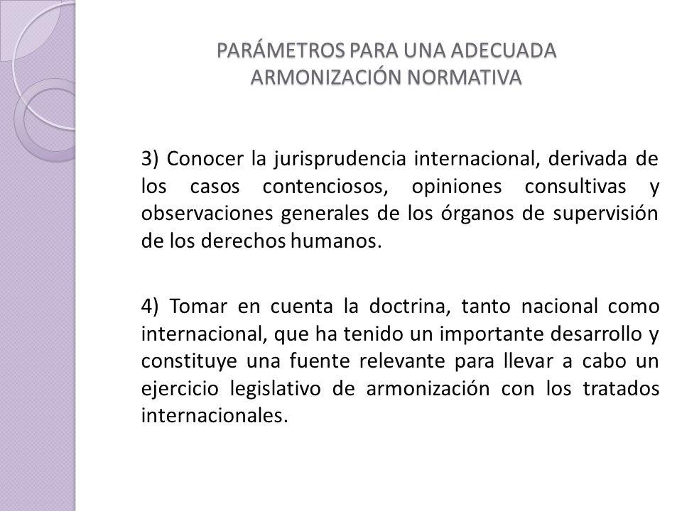 PARÁMETROS PARA UNA ADECUADA ARMONIZACIÓN NORMATIVA 3) Conocer la jurisprudencia internacional, derivada de los casos contenciosos, opiniones consultivas y observaciones generales de los órganos de supervisión de los derechos humanos.