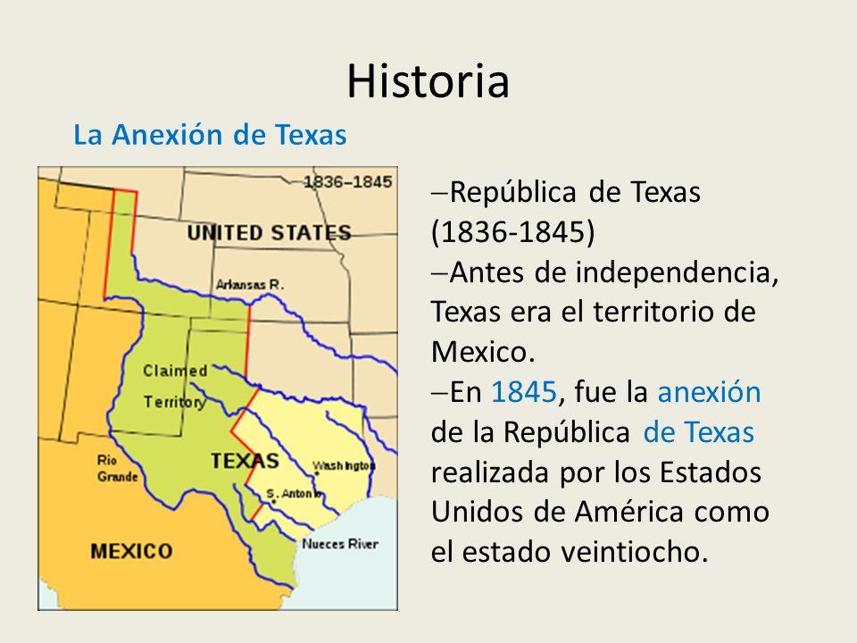 Historia República de Texas (1836-1845) Antes de independencia, Texas era el territorio de Mexico. En 1845, fue la anexión de la República de Texas re