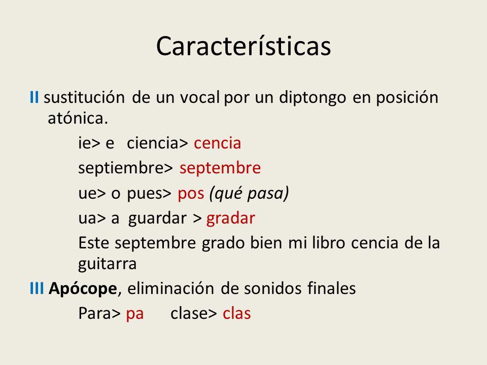 Características II sustitución de un vocal por un diptongo en posición atónica. ie> e ciencia> cencia septiembre> septembre ue> o pues> pos (qué pasa)