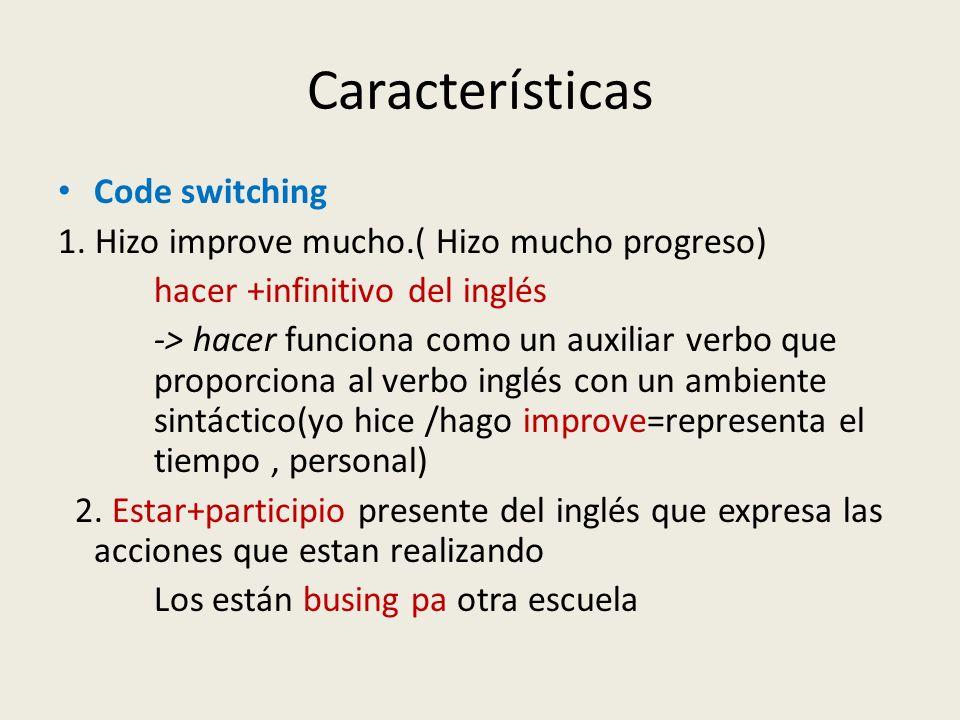Características Code switching 1. Hizo improve mucho.( Hizo mucho progreso) hacer +infinitivo del inglés -> hacer funciona como un auxiliar verbo que