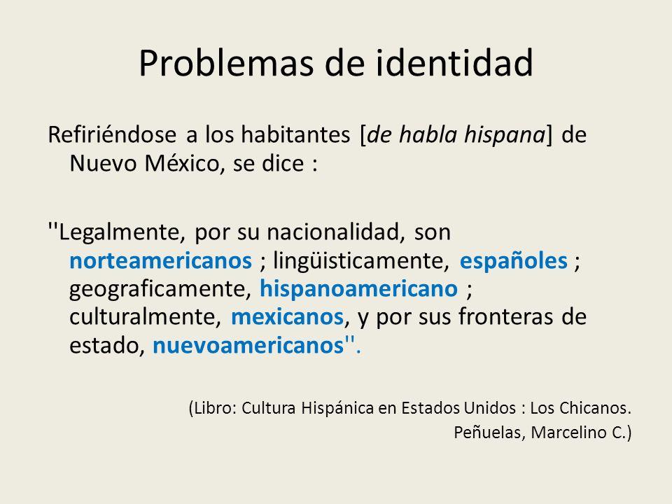 Problemas de identidad Refiriéndose a los habitantes [de habla hispana] de Nuevo México, se dice : ''Legalmente, por su nacionalidad, son norteamerica