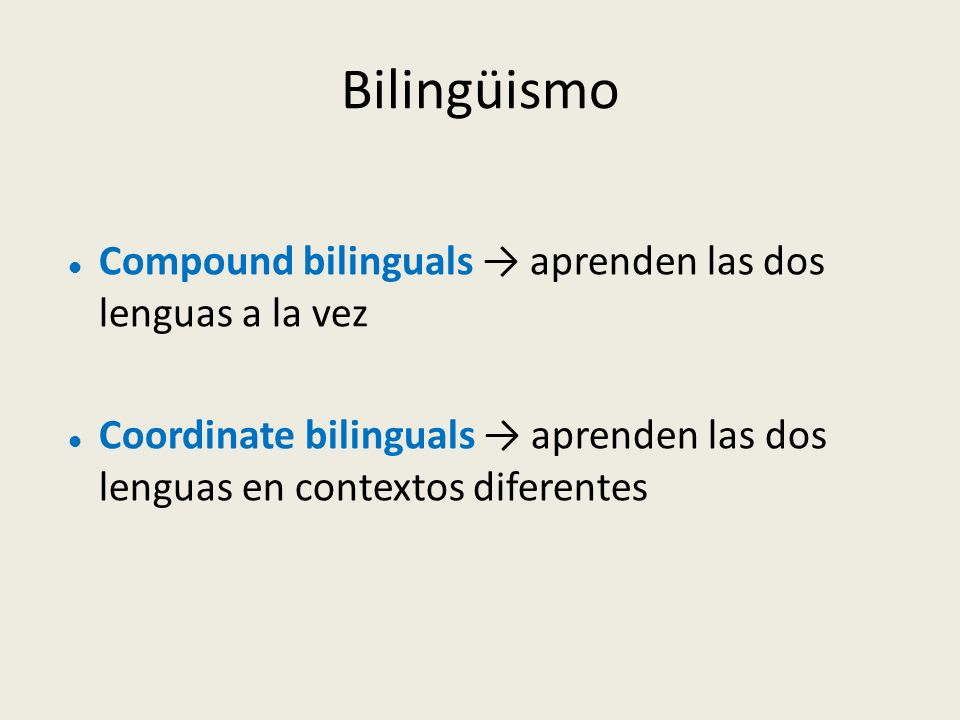 Bilingüismo Compound bilinguals aprenden las dos lenguas a la vez Coordinate bilinguals aprenden las dos lenguas en contextos diferentes