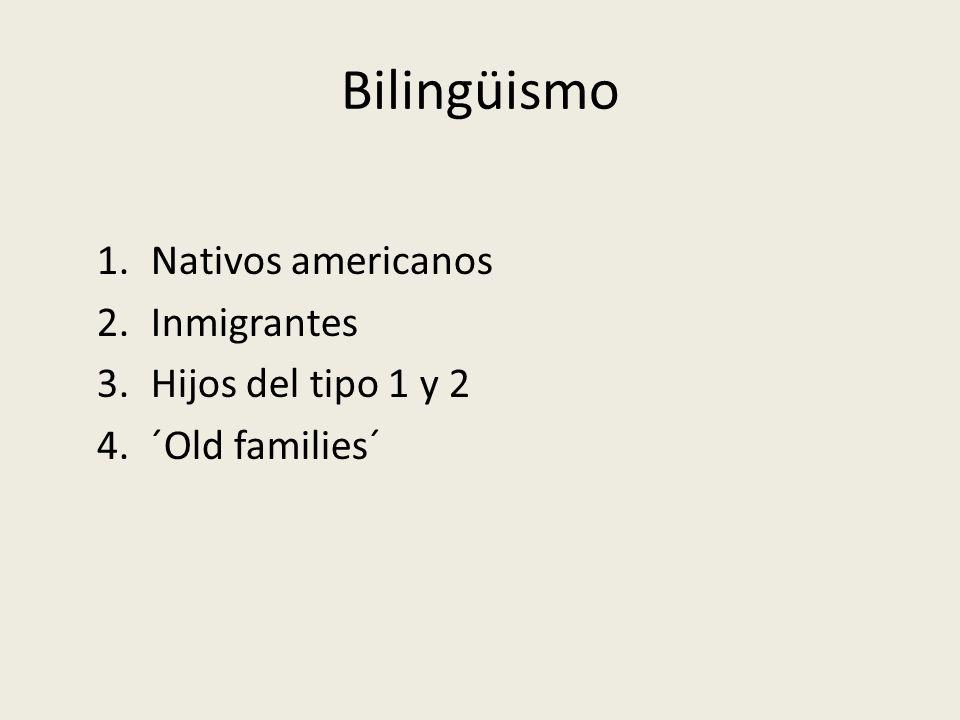Bilingüismo 1.Nativos americanos 2.Inmigrantes 3.Hijos del tipo 1 y 2 4.´Old families´