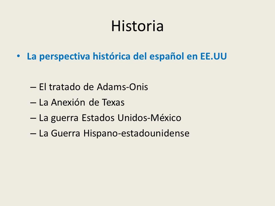 Historia La perspectiva histórica del español en EE.UU – El tratado de Adams-Onis – La Anexión de Texas – La guerra Estados Unidos-México – La Guerra