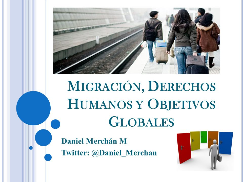 M IGRACIÓN, D ERECHOS H UMANOS Y O BJETIVOS G LOBALES Daniel Merchán M Twitter: @Daniel_Merchan