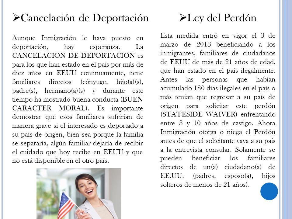 Cancelación de Deportación Aunque Inmigración le haya puesto en deportación, hay esperanza. La CANCELACION DE DEPORTACION es para los que han estado e
