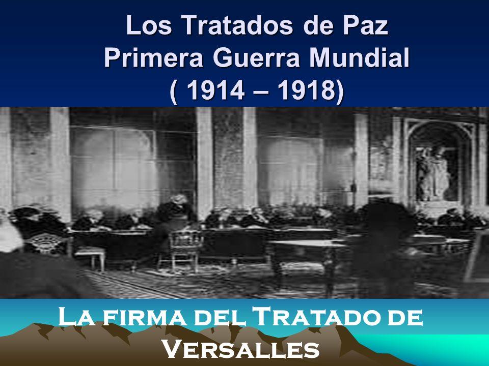 Los Tratados de Paz Primera Guerra Mundial ( 1914 – 1918) La firma del Tratado de Versalles