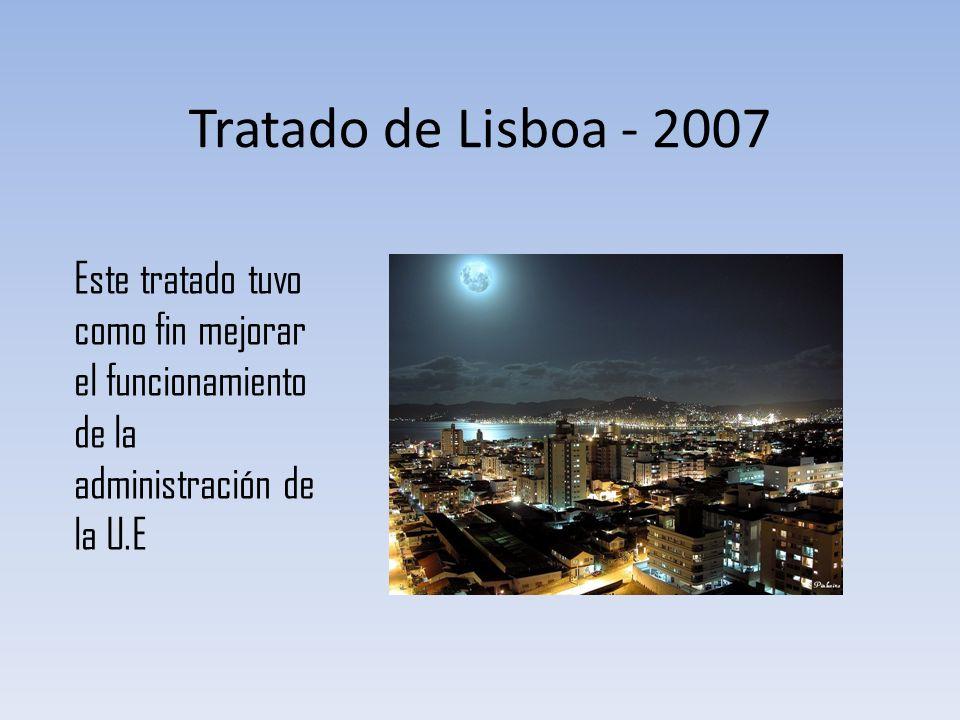 Tratado de Lisboa - 2007 Este tratado tuvo como fin mejorar el funcionamiento de la administración de la U.E