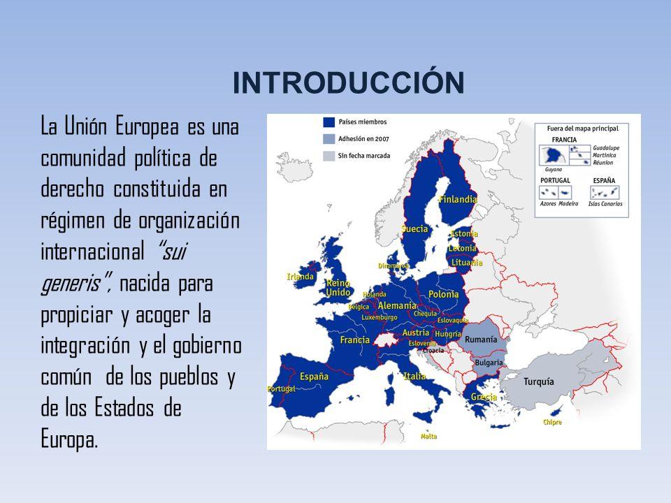 INTRODUCCIÓN La Unión Europea es una comunidad política de derecho constituida en régimen de organización internacional sui generis, nacida para propi