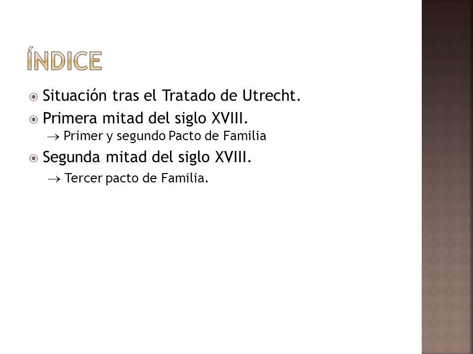 Situación tras el Tratado de Utrecht. Primera mitad del siglo XVIII. Primer y segundo Pacto de Familia Segunda mitad del siglo XVIII. Tercer pacto de