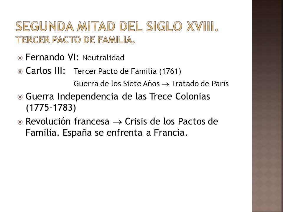 Fernando VI: Neutralidad Carlos III: Tercer Pacto de Familia (1761) Guerra de los Siete Años Tratado de París Guerra Independencia de las Trece Coloni