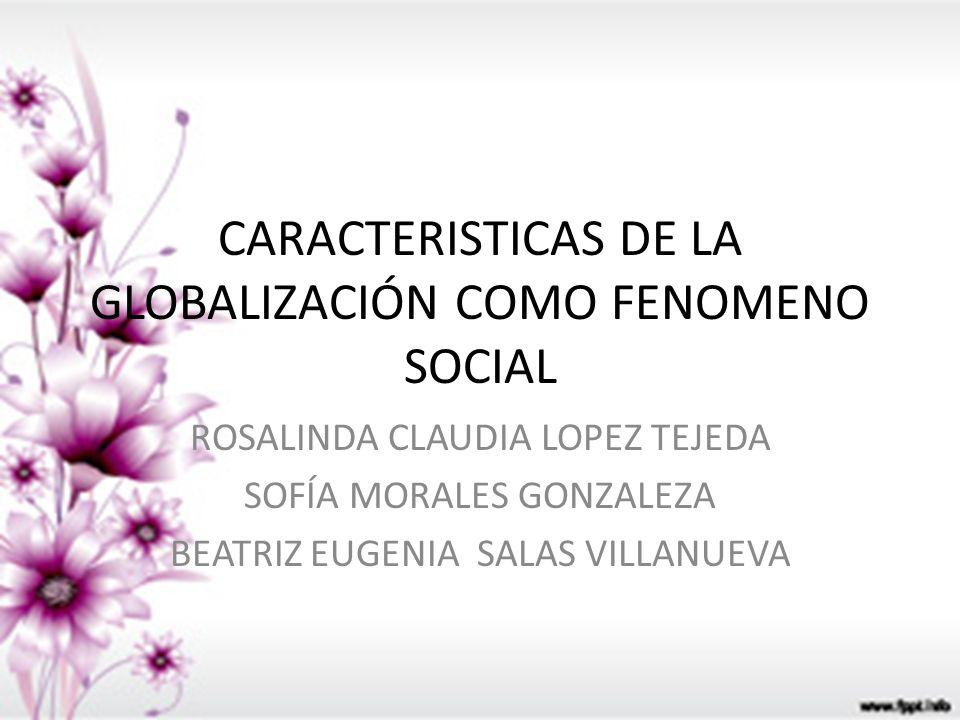 CARACTERISTICAS DE LA GLOBALIZACIÓN COMO FENOMENO SOCIAL ROSALINDA CLAUDIA LOPEZ TEJEDA SOFÍA MORALES GONZALEZA BEATRIZ EUGENIA SALAS VILLANUEVA